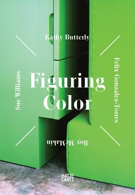 Figuring Color: Kathy Butterly, Félix González-Torres, Roy McMakin, Sue Williams - Sigler, Jeremy (Editor), and Porter, Jenelle (Editor), and Gonzalez-Torres, Felix