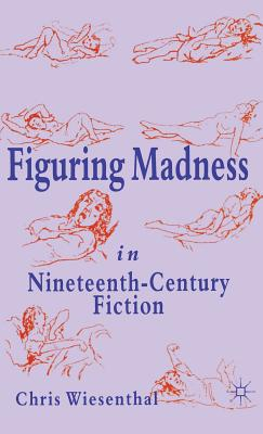 Figuring Madness in Nineteenth-Century Fiction - Wiesenthal, C
