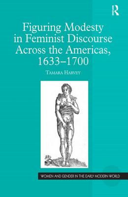 Figuring Modesty in Feminist Discourse Across the Americas, 1633-1700 - Harvey, Tamara