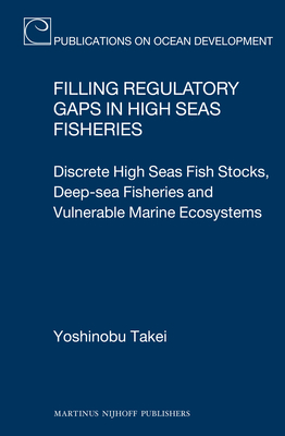 Filling Regulatory Gaps in High Seas Fisheries: Discrete High Seas Fish Stocks, Deep-Sea Fisheries and Vulnerable Marine Ecosystems - Takei, Yoshinobu
