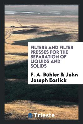 Filters and Filter Presses for the Separation of Liquids and Solids - Buhler, F a