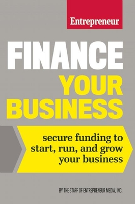 Finance Your Business: Secure Funding to Start, Run, and Grow Your Business - The Staff of Entrepreneur Media