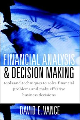 Financial Analysis and Decision Making: Tools and Techniques to Solve Financial Problems and Make Effective Business Decisions - Vance, David E, MBA, CPA, J.D.