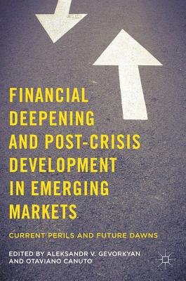 Financial Deepening and Post-Crisis Development in Emerging Markets: Current Perils and Future Dawns - Gevorkyan, Aleksandr V (Editor), and Canuto, Otaviano (Editor)