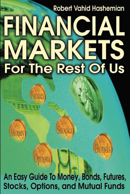 Financial Markets for the Rest of Us: An Easy Guide to Money, Bonds, Futures, Stocks, Options, and Mutual Funds - Hashemian, Robert Vahid