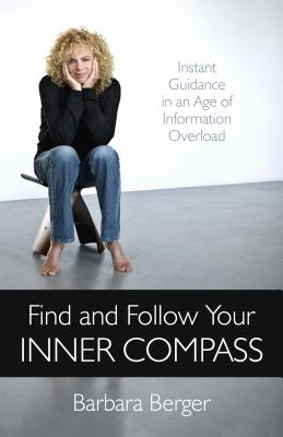 Find and Follow Your Inner Compass: Instant Guidance in an Age of Information Overload - Berger, Barbara