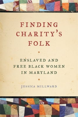 Finding Charity's Folk: Enslaved and Free Black Women in Maryland - Newman, Richard, Professor (Editor), and Millward, Jessica, and Rael, Patrick (Editor)