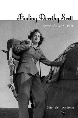Finding Dorothy Scott: Letters of a WASP Pilot - Rickman, Sarah Byrn