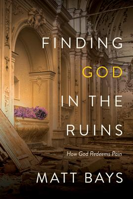 Finding God in the Ruins: How God Redeems Pain - Bays, Matt