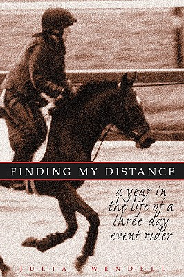 Finding My Distance: A Year in the Life of a Three-Day Event Rider - Wendell, Julia