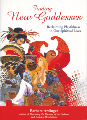 Finding New Goddesses: Reclaiming Playfulness in Our Spiritual Lives - Ardinger Ph D, Barbara