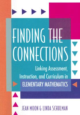Finding the Connections: Linking Assessment, Instruction, and Curriculum in Elementary Mathematics - Moon, Jean, and Schulman, Linda