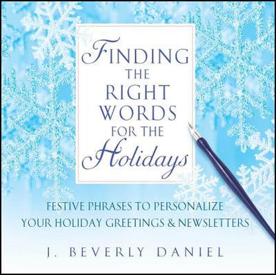 Finding the Right Words for the Holidays: Festive Phrases to Personalize Your Holiday Greetings & Newsletters - Daniel, J Beverly