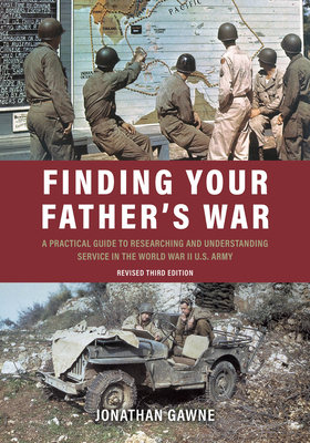 Finding Your Father's War: A Practical Guide to Researching and Understanding Service in the World War II U.S. Army - Gawne, Jonathan