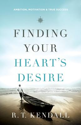 Finding Your Heart's Desire: Ambition, Motivation and True Success - Kendall, R T, Dr.