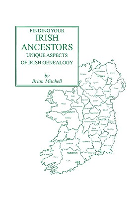 Finding Your Irish Ancestors: Unique Aspects of Irish Genealogy - Mitchell, Brian, and Mitchell, Adrian