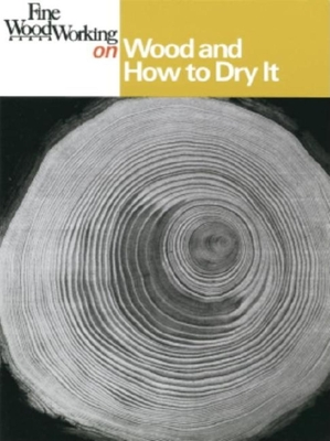 Fine Woodworking on Wood and How to Dry It: 41 Articles - Editors of Fine Woodworking