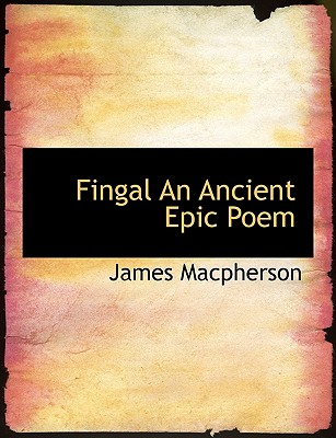 Fingal an Ancient Epic Poem - MacPherson, James