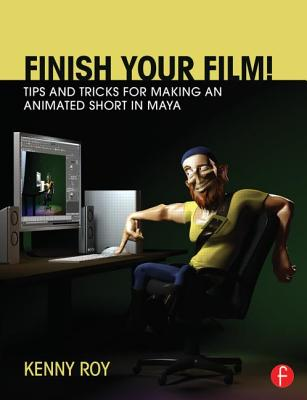 Finish Your Film! Tips and Tricks for Making an Animated Short in Maya - Roy, Kenny