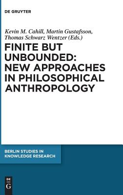 Finite But Unbounded: New Approaches in Philosophical Anthropology - Cahill, Kevin M, M.D. (Editor), and Gustafsson, Martin (Editor), and Wentzer, Thomas Schwarz (Editor)