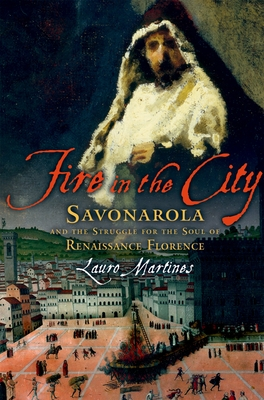 Fire in the City: Savonarola and the Struggle for the Soul of Renaissance Florence - Martines, Lauro, Professor