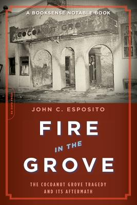 Fire in the Grove: The Cocoanut Grove Tragedy and Its Aftermath - Esposito, John