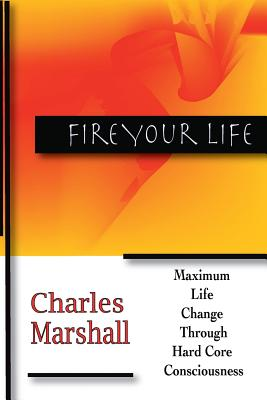 Fire Your Life: Maximum Life Change Through Hard Core Consciousness - Marshall, Charles