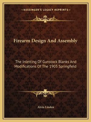 Firearm Design and Assembly: The Inletting of Gunstock Blanks and Modifications of the 1903 Springfield - Linden, Alvin