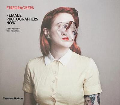 Firecrackers: Female Photographers Now - Rogers, Fiona, and Houghton, Max