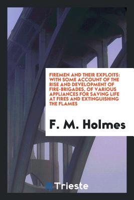 Firemen and Their Exploits: With Some Account of the Rise and Development of Fire-Brigades, of Various Appliances for Saving Life at Fires and Extinguishing the Flames - Holmes, F M