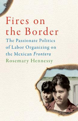 Fires on the Border: The Passionate Politics of Labor Organizing on the Mexican Frontera - Hennessy, Rosemary