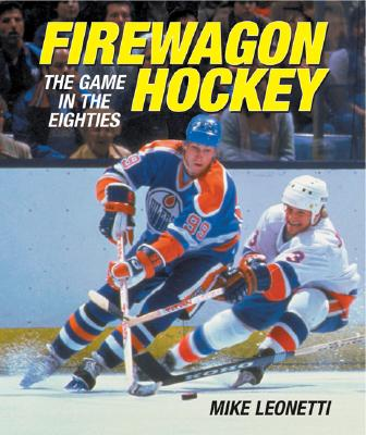 Firewagon Hockey: The Game in the Eighties - Leonetti, Mike