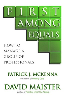 First Among Equals: How To Manage A Group Of Professionals - McKenna, Patrick J., and Maister, David H.