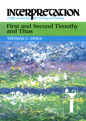 First and Second Timothy and Titus: Interpretation: A Bible Commentary for Teaching and Preaching - Oden, Thomas C, Dr.