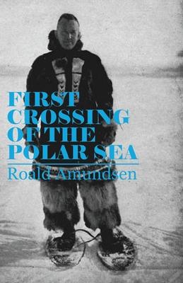 First Crossing of the Polar Sea - Amundsen, Roald, Captain