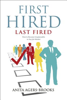 First Hired, Last Fired: How to Become Irreplaceable in Any Job Market - Agers-Brooks a