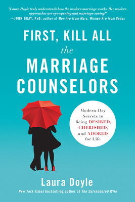 First, Kill All the Marriage Counselors: Modern-Day Secrets to Being Desired, Cherished, and Adored for Life - Doyle, Laura