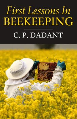 First Lessons in Beekeeping - Dadant, C P, and Dadant, M G, and Dadant, J C