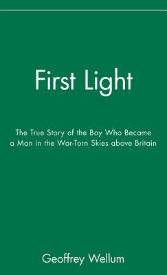 First Light: The True Story of the Boy Who Became a Man in the War-Torn Skies Above Britain - Wellum, Geoffrey