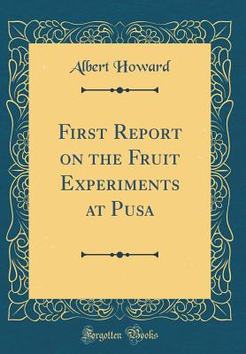 First Report on the Fruit Experiments at Pusa (Classic Reprint) - Howard, Albert, Sir