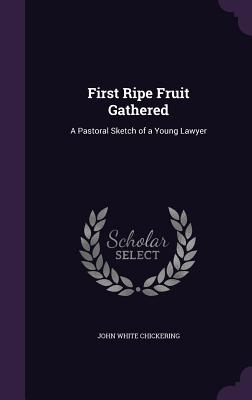 First Ripe Fruit Gathered: A Pastoral Sketch of a Young Lawyer - Chickering, John White