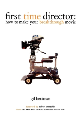 First Time Director: How to Make Your Breakthrough Movie - Bettman, Gil