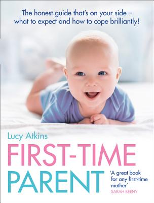 First-Time Parent: The Honest Guide That's on Your Side - What to Expect and How to Cope Brilliantly - Atkins, Lucy