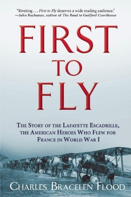 First to Fly: The Story of the Lafayette Escadrille, the American Heroes Who Flew for France in World War I - Flood, Charles Bracelen