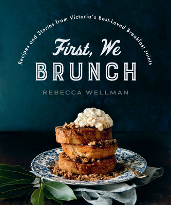 First, We Brunch: Recipes and Stories from Victoria's Best-Loved Breakfast Joints - Wellman, Rebecca