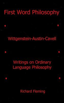 First Word Philosophy: Wittgenstein-Austin-Cavell Writings on Ordinary Language Philosophy - Fleming, Richard
