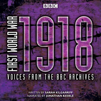 First World War: 1918: Voices from the BBC Archive - Kilgarriff, Sarah, and Keeble, Jonathan (Read by)
