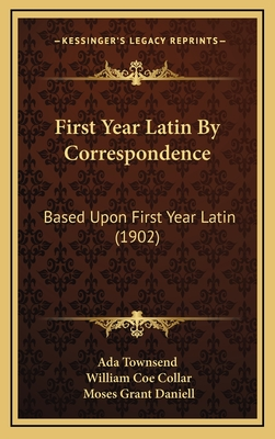 First Year Latin by Correspondence: Based Upon First Year Latin (1902) - Ada Townsend, and Collar, William Coe, and Daniell, Moses Grant