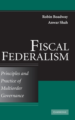 Fiscal Federalism: Principles and Practice of Multiorder Governance - Boadway, Robin