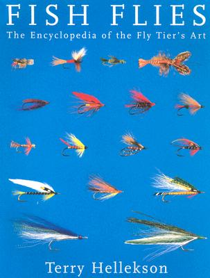 Fish Flies: The Encyclopedia of the Fly Tier's Art - Hellekson, Terry